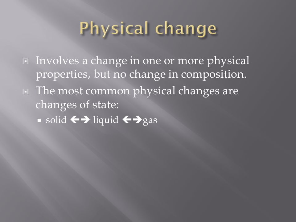 Physical change Involves a change in one or more physical properties, but no change in composition.