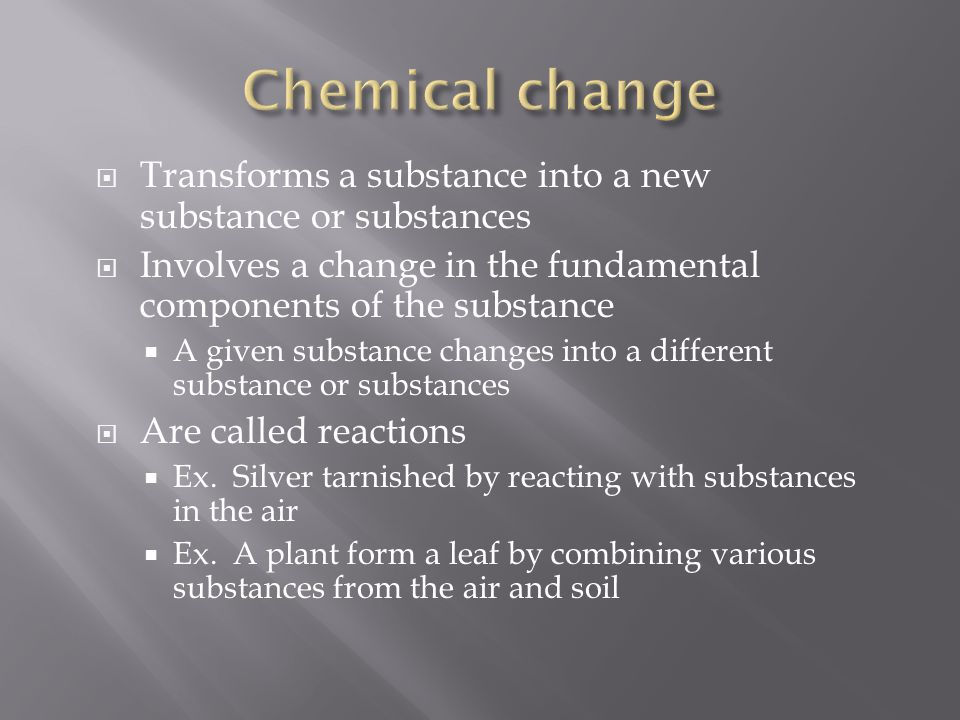 Chemical change Transforms a substance into a new substance or substances. Involves a change in the fundamental components of the substance.