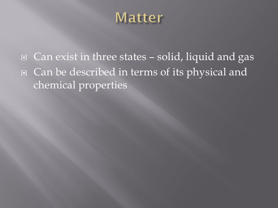 Matter Can exist in three states – solid, liquid and gas