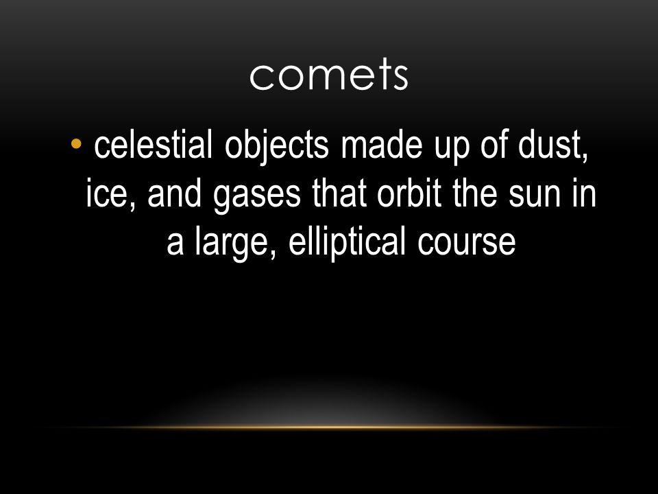 comets celestial objects made up of dust, ice, and gases that orbit the sun in a large, elliptical course.