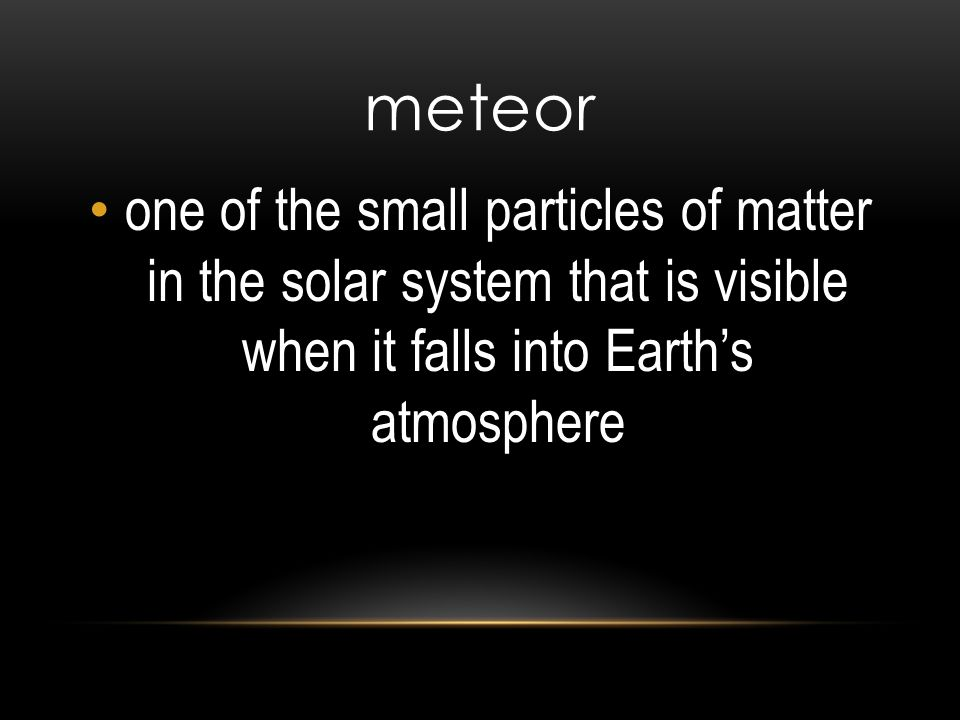 meteor one of the small particles of matter in the solar system that is visible when it falls into Earth's atmosphere.