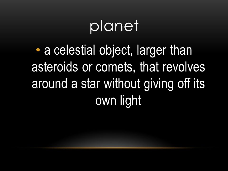 planet a celestial object, larger than asteroids or comets, that revolves around a star without giving off its own light.