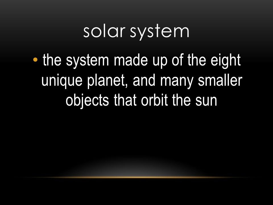 solar system the system made up of the eight unique planet, and many smaller objects that orbit the sun.