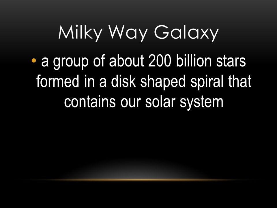 Milky Way Galaxy a group of about 200 billion stars formed in a disk shaped spiral that contains our solar system.
