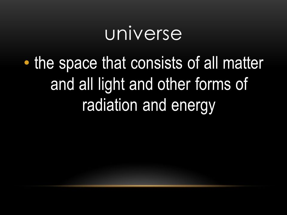 universe the space that consists of all matter and all light and other forms of radiation and energy.