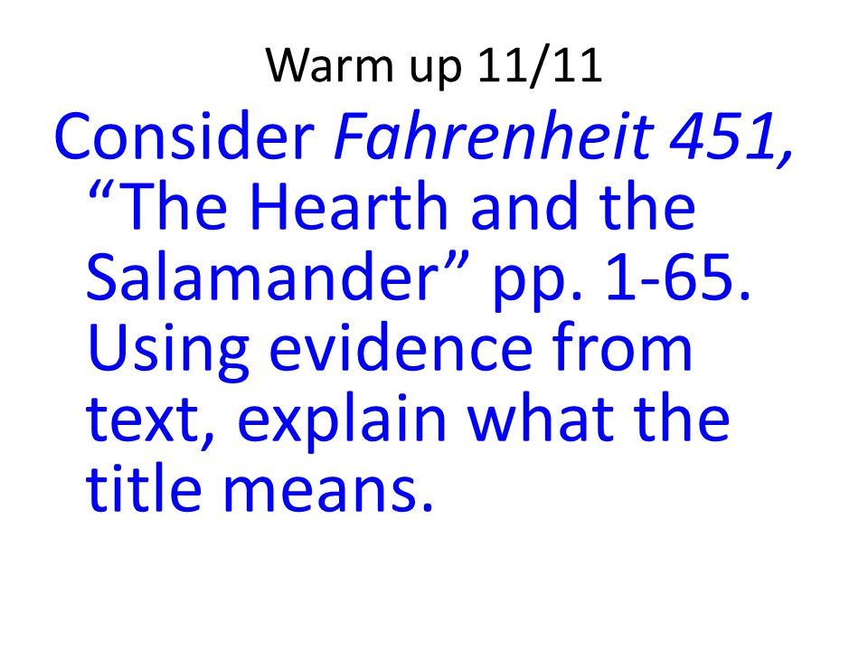 Warm up 11/11 Consider Fahrenheit 451, The Hearth and the Salamander pp.