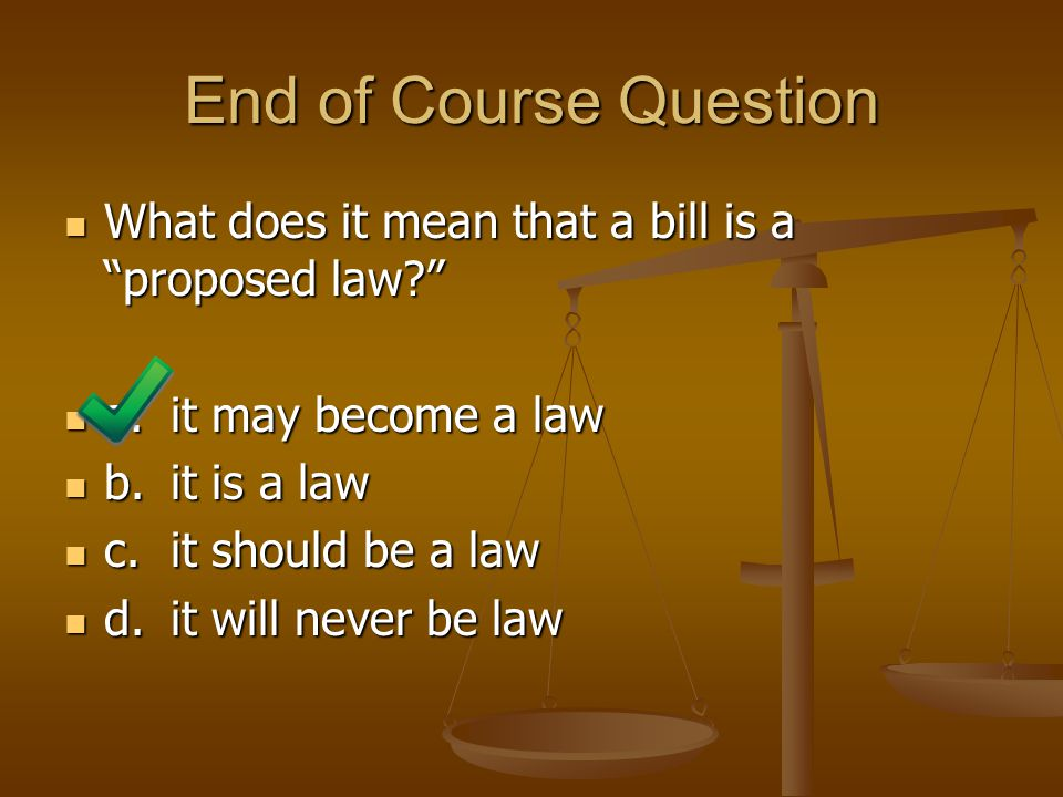 End of Course Question What does it mean that a bill is a proposed law a. it may become a law.
