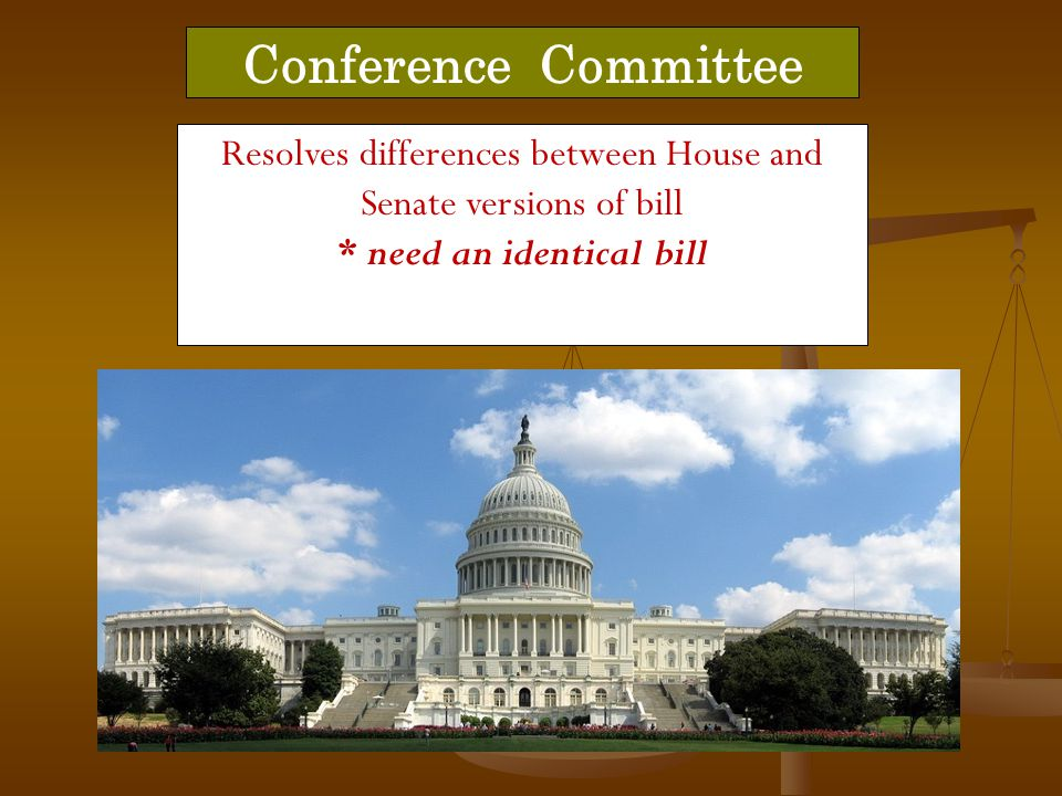 Conference Committee Resolves differences between House and Senate versions of bill * need an identical bill.