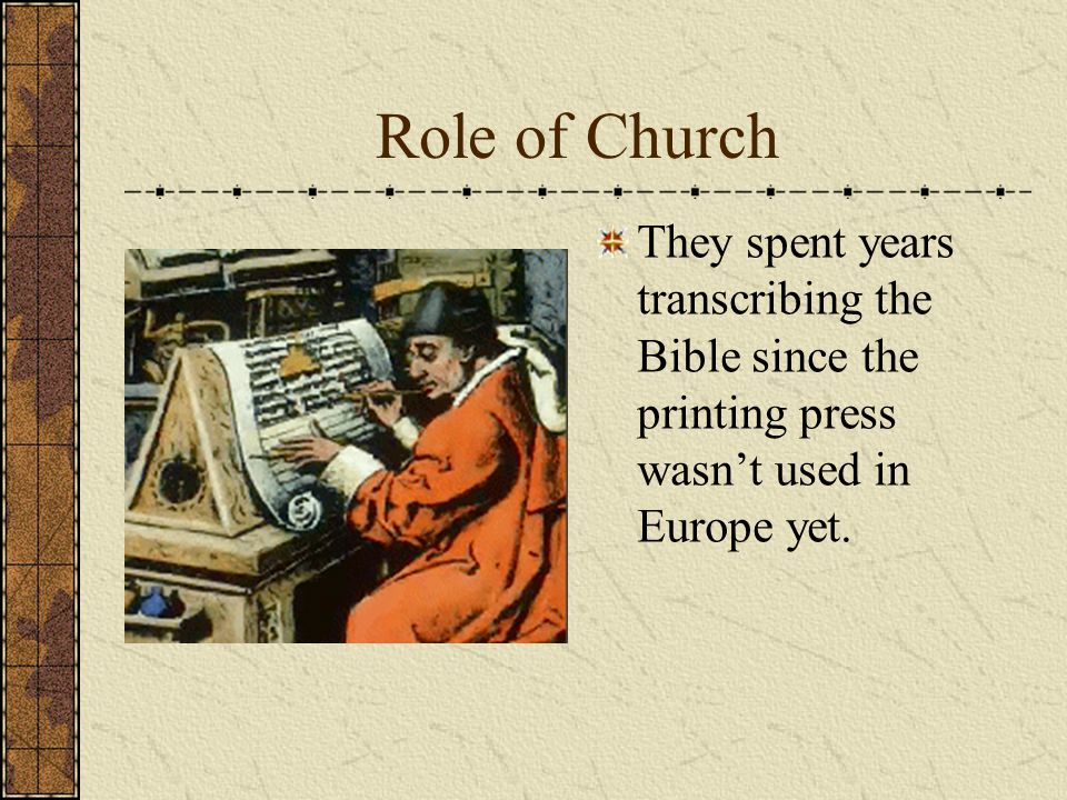 Role of Church They spent years transcribing the Bible since the printing press wasn't used in Europe yet.