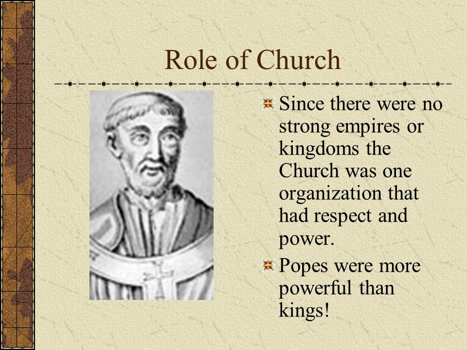 Role of Church Since there were no strong empires or kingdoms the Church was one organization that had respect and power.