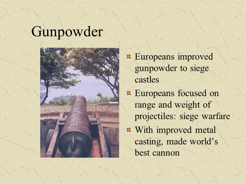 Gunpowder Europeans improved gunpowder to siege castles