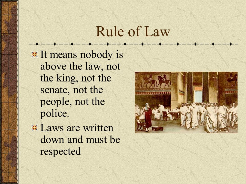 Rule of Law It means nobody is above the law, not the king, not the senate, not the people, not the police.