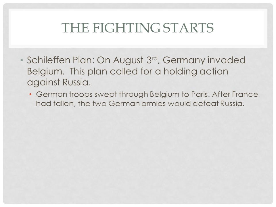 The Fighting Starts Schileffen Plan: On August 3rd, Germany invaded Belgium. This plan called for a holding action against Russia.