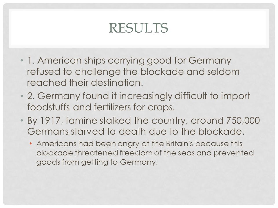 Results 1. American ships carrying good for Germany refused to challenge the blockade and seldom reached their destination.