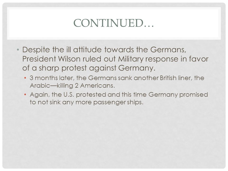 Continued… Despite the ill attitude towards the Germans, President Wilson ruled out Military response in favor of a sharp protest against Germany.