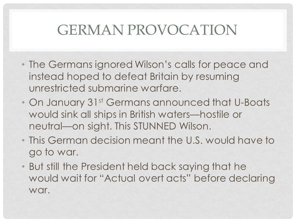 German Provocation The Germans ignored Wilson's calls for peace and instead hoped to defeat Britain by resuming unrestricted submarine warfare.