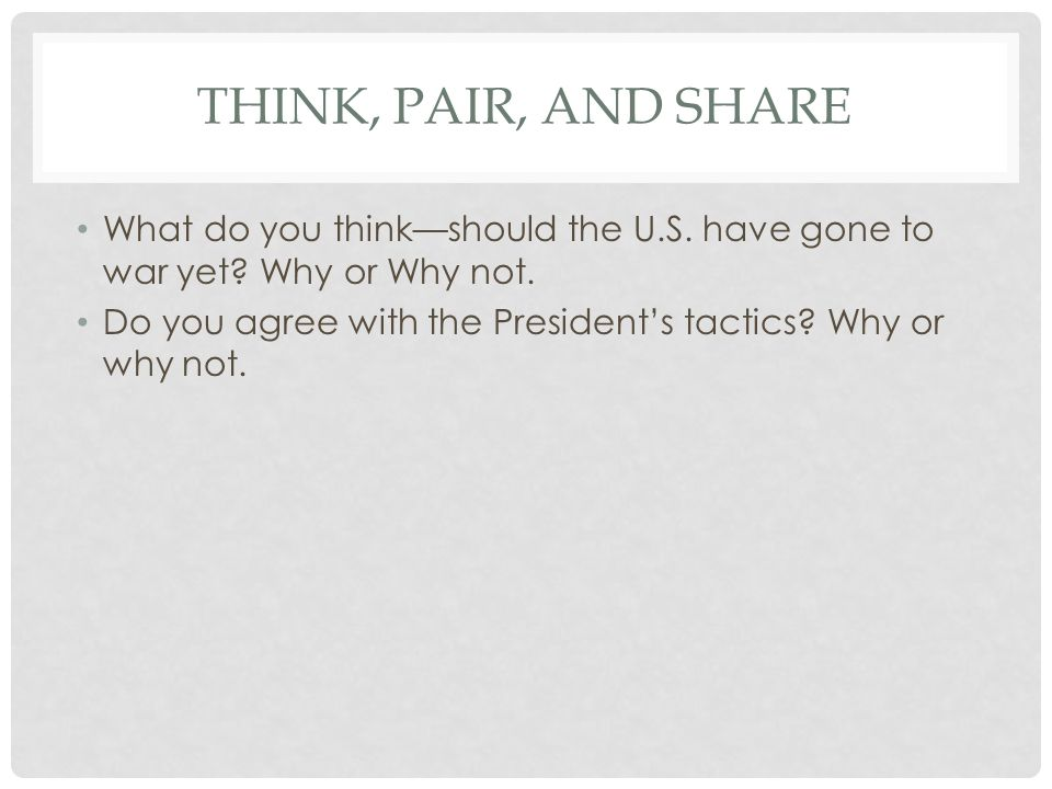 Think, Pair, and Share What do you think—should the U.S. have gone to war yet Why or Why not.