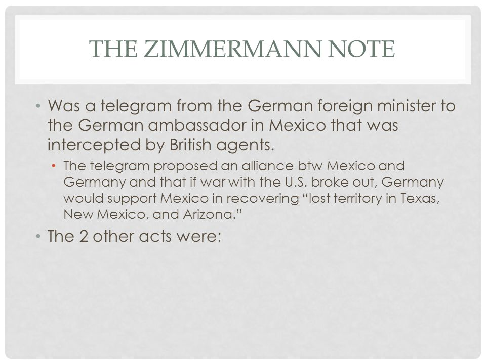 The Zimmermann Note Was a telegram from the German foreign minister to the German ambassador in Mexico that was intercepted by British agents.