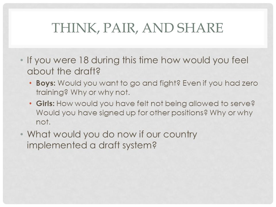 Think, pair, and share If you were 18 during this time how would you feel about the draft