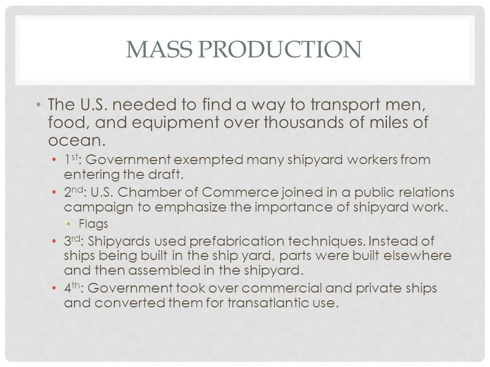 Mass Production The U.S. needed to find a way to transport men, food, and equipment over thousands of miles of ocean.