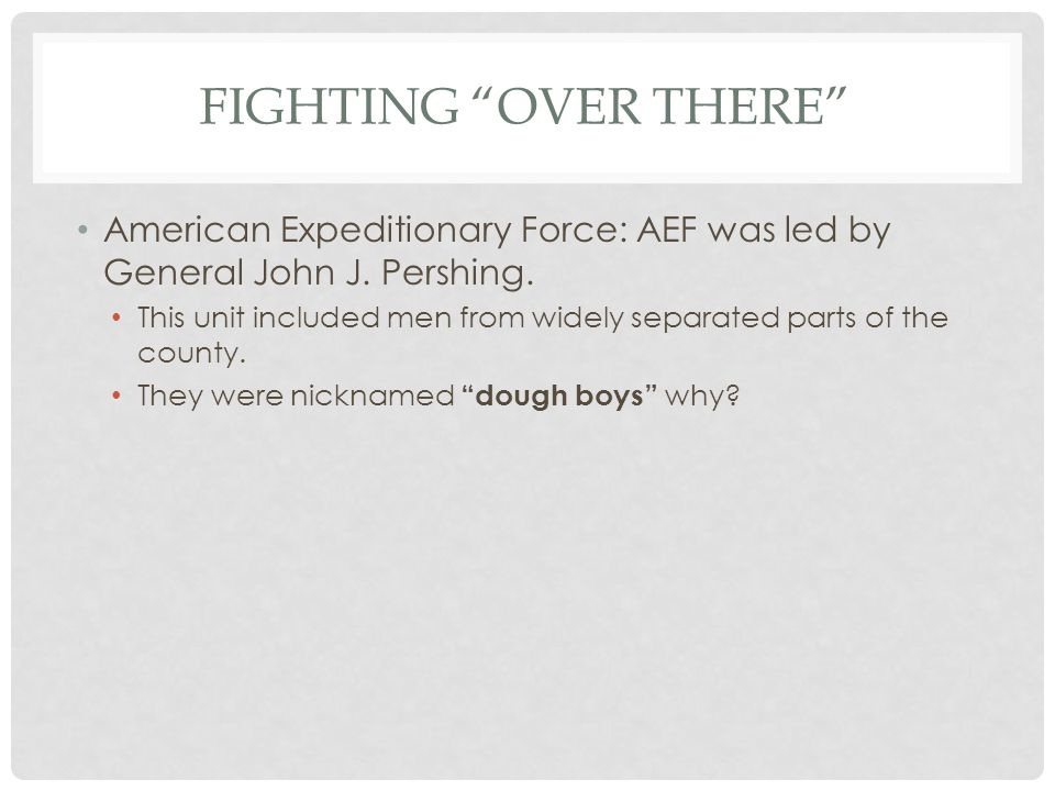 Fighting Over There American Expeditionary Force: AEF was led by General John J. Pershing.