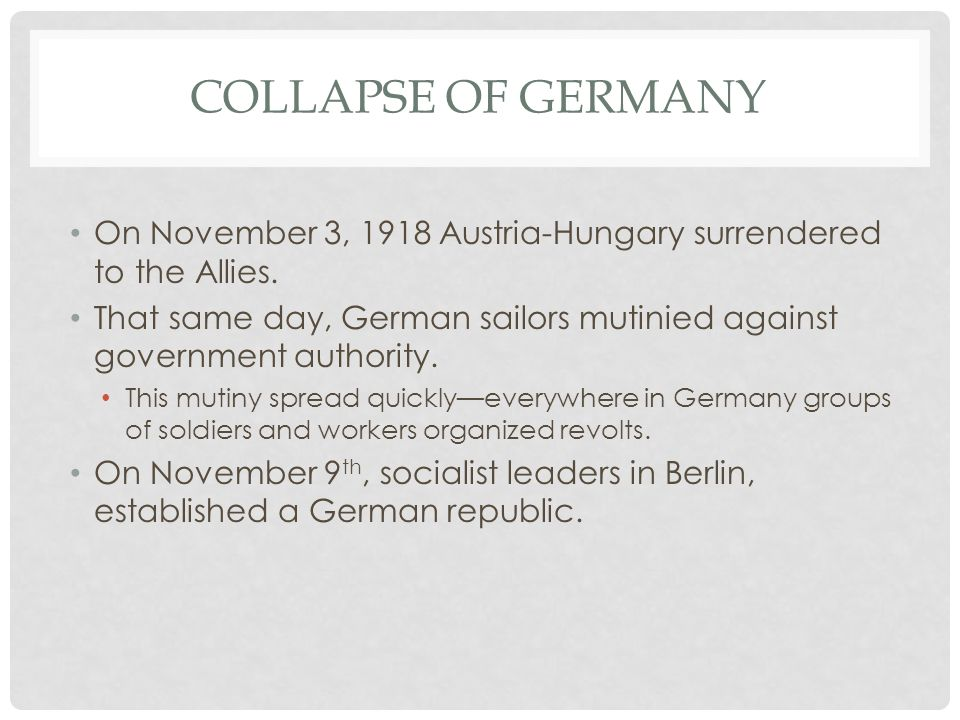 Collapse of Germany On November 3, 1918 Austria-Hungary surrendered to the Allies.