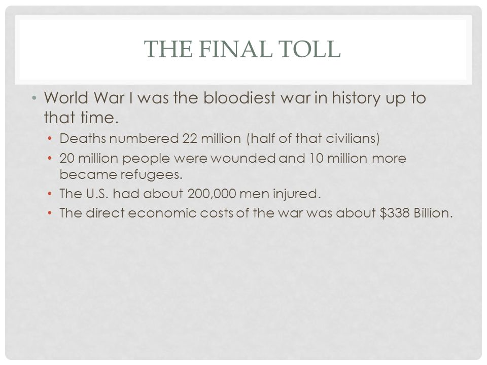 The Final Toll World War I was the bloodiest war in history up to that time. Deaths numbered 22 million (half of that civilians)
