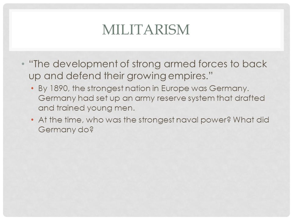 Militarism The development of strong armed forces to back up and defend their growing empires.