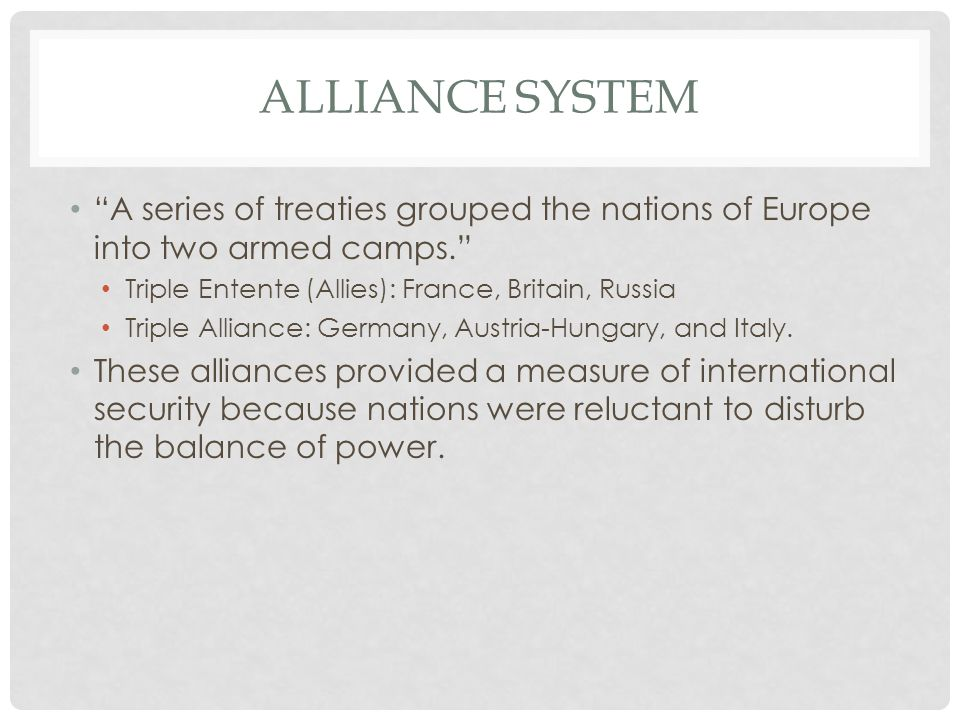 Alliance System A series of treaties grouped the nations of Europe into two armed camps. Triple Entente (Allies): France, Britain, Russia.