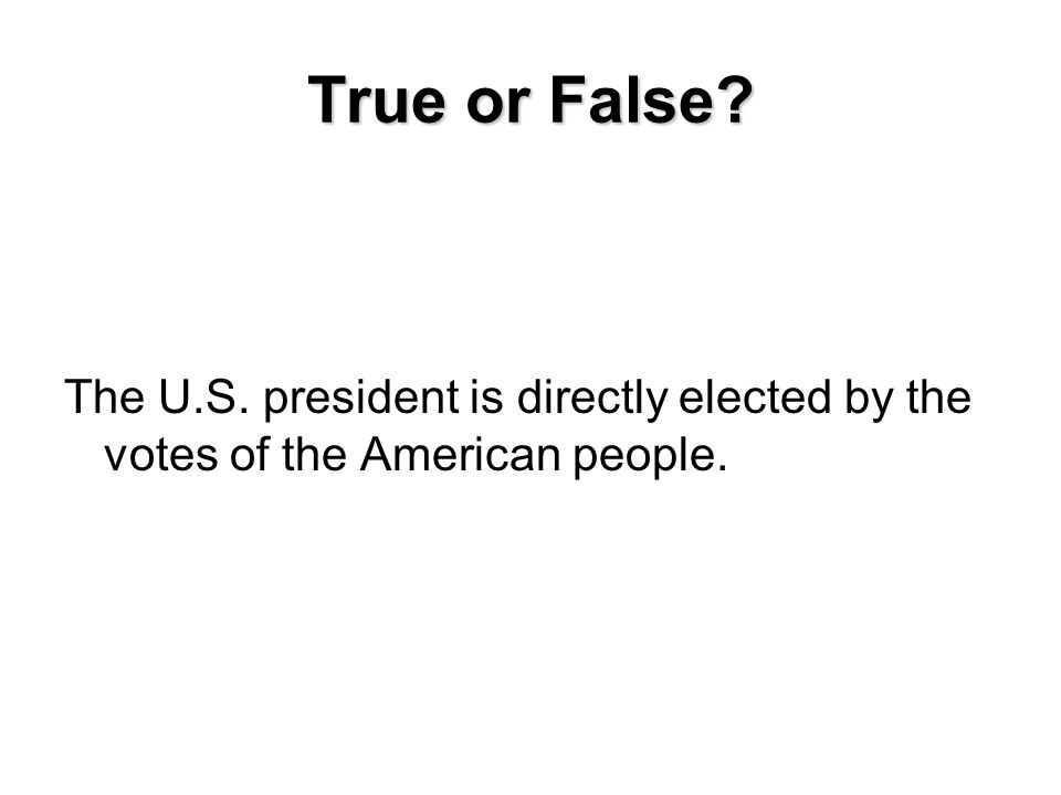 True or False The U.S. president is directly elected by the votes of the American people.
