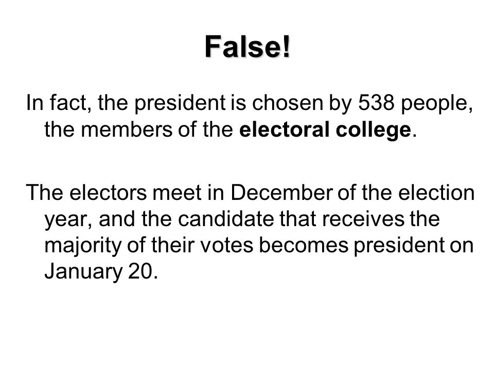 False! In fact, the president is chosen by 538 people, the members of the electoral college.