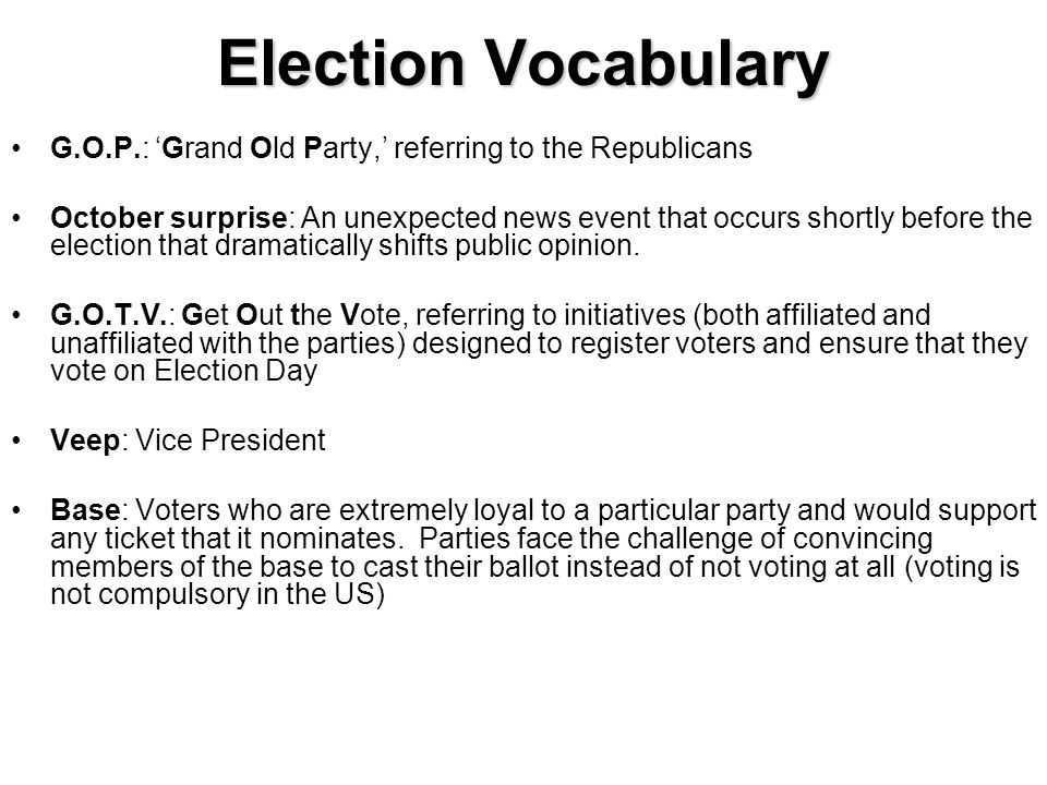 Election Vocabulary G.O.P.: 'Grand Old Party,' referring to the Republicans.