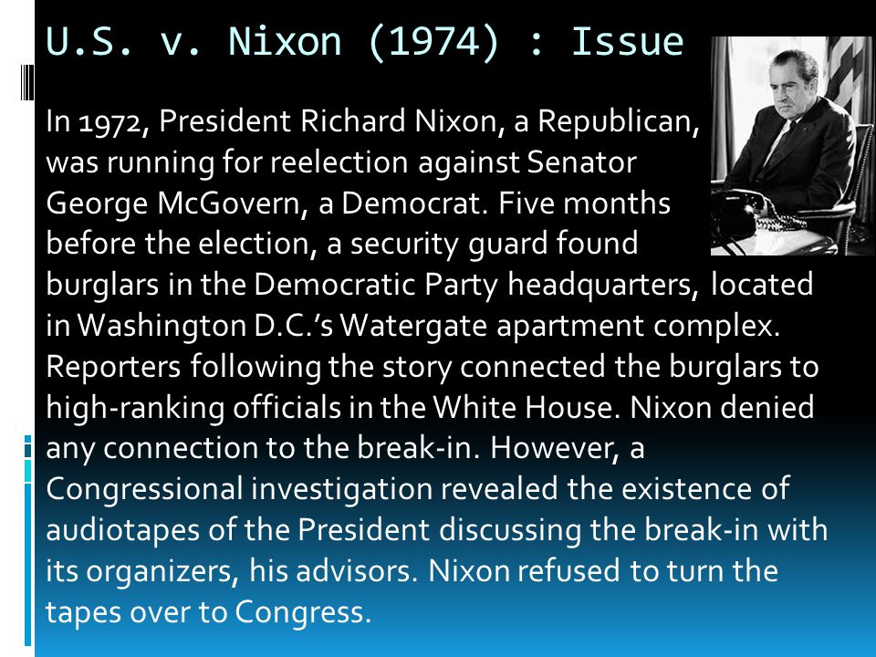 U.S. v. Nixon (1974) : Issue In 1972, President Richard Nixon, a Republican, was running for reelection against Senator.