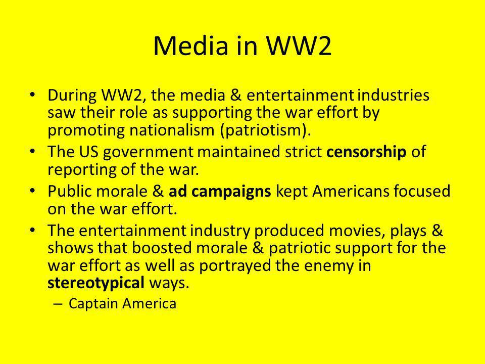 Media in WW2 During WW2, the media & entertainment industries saw their role as supporting the war effort by promoting nationalism (patriotism).