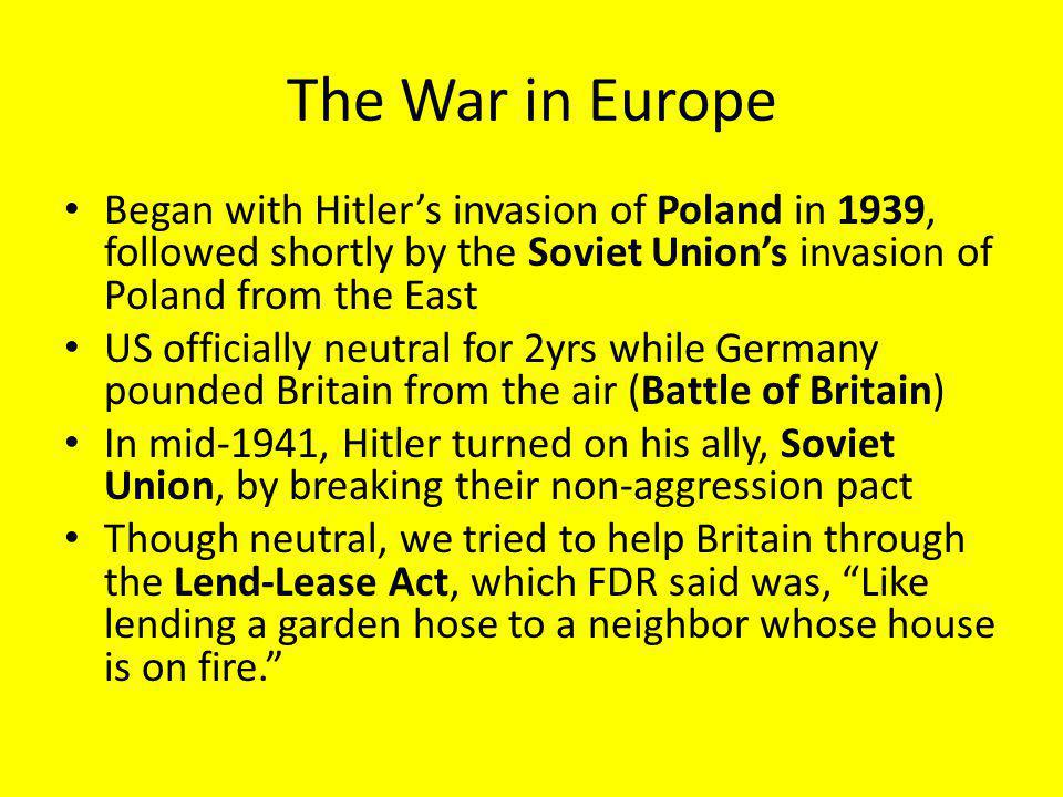 The War in Europe Began with Hitler's invasion of Poland in 1939, followed shortly by the Soviet Union's invasion of Poland from the East.