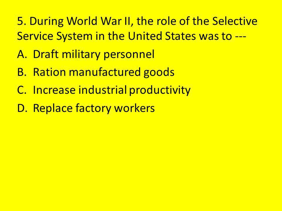 5. During World War II, the role of the Selective Service System in the United States was to ---