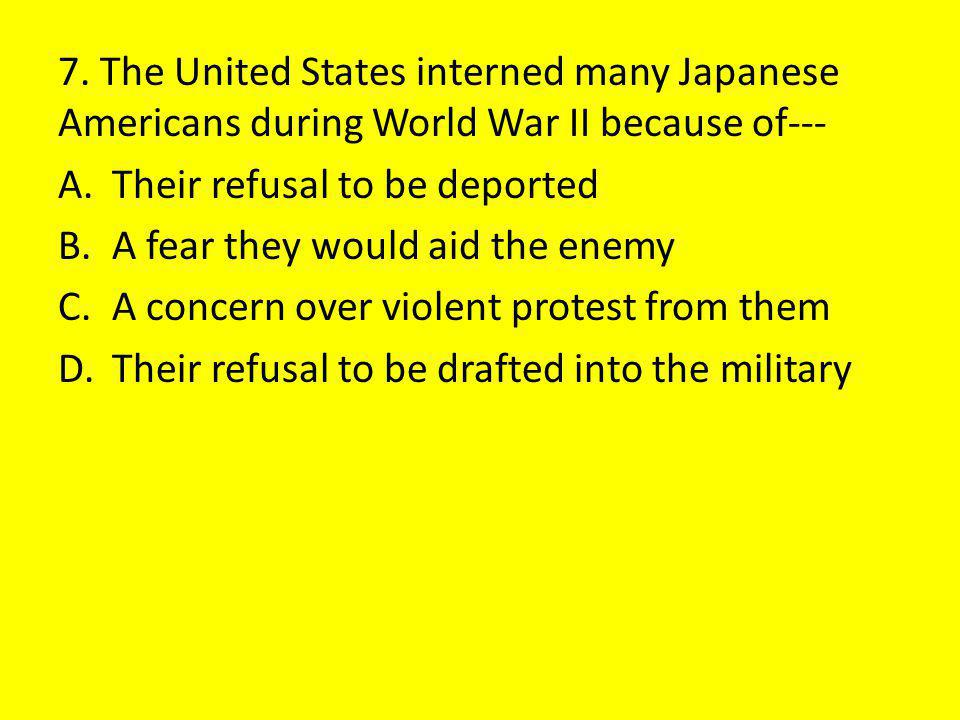 7. The United States interned many Japanese Americans during World War II because of---
