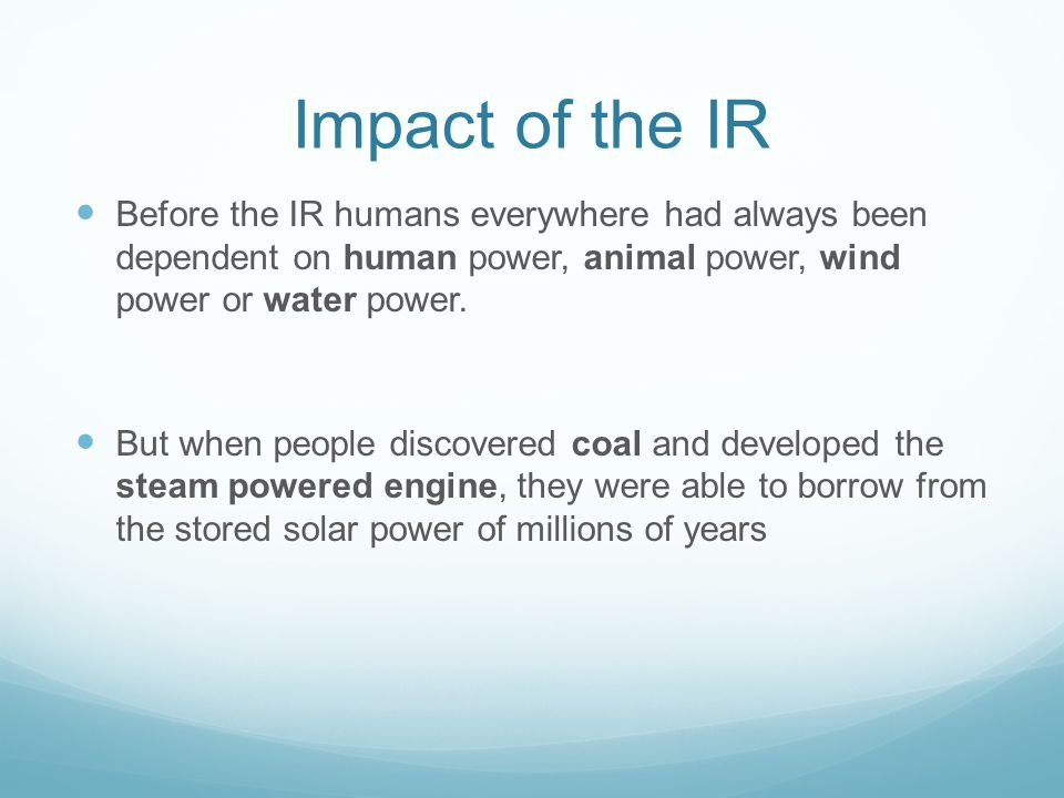 Impact of the IR Before the IR humans everywhere had always been dependent on human power, animal power, wind power or water power.