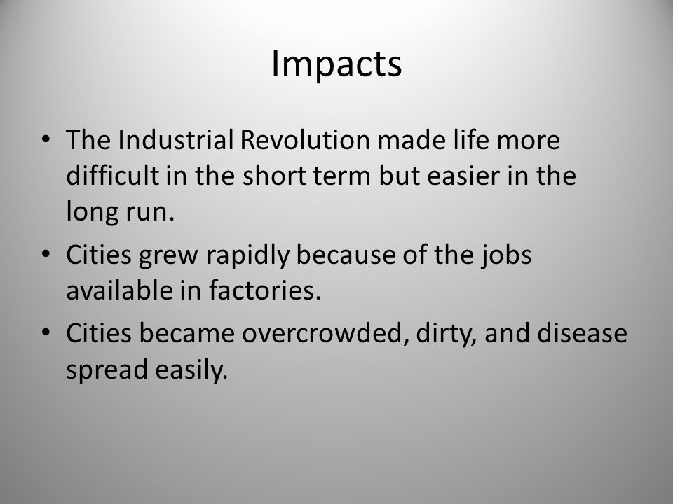 Impacts The Industrial Revolution made life more difficult in the short term but easier in the long run.