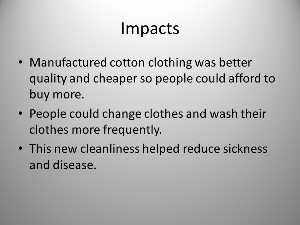 Impacts Manufactured cotton clothing was better quality and cheaper so people could afford to buy more.