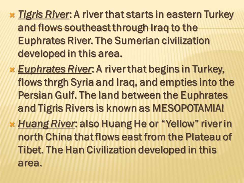 Tigris River: A river that starts in eastern Turkey and flows southeast through Iraq to the Euphrates River. The Sumerian civilization developed in this area.