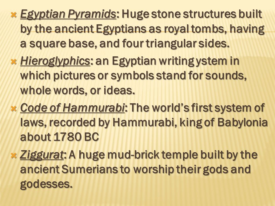 Egyptian Pyramids: Huge stone structures built by the ancient Egyptians as royal tombs, having a square base, and four triangular sides.