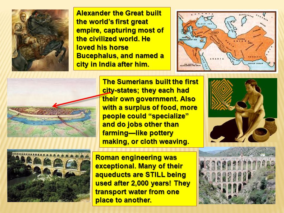 Alexander the Great built the world's first great empire, capturing most of the civilized world. He loved his horse Bucephalus, and named a city in India after him.