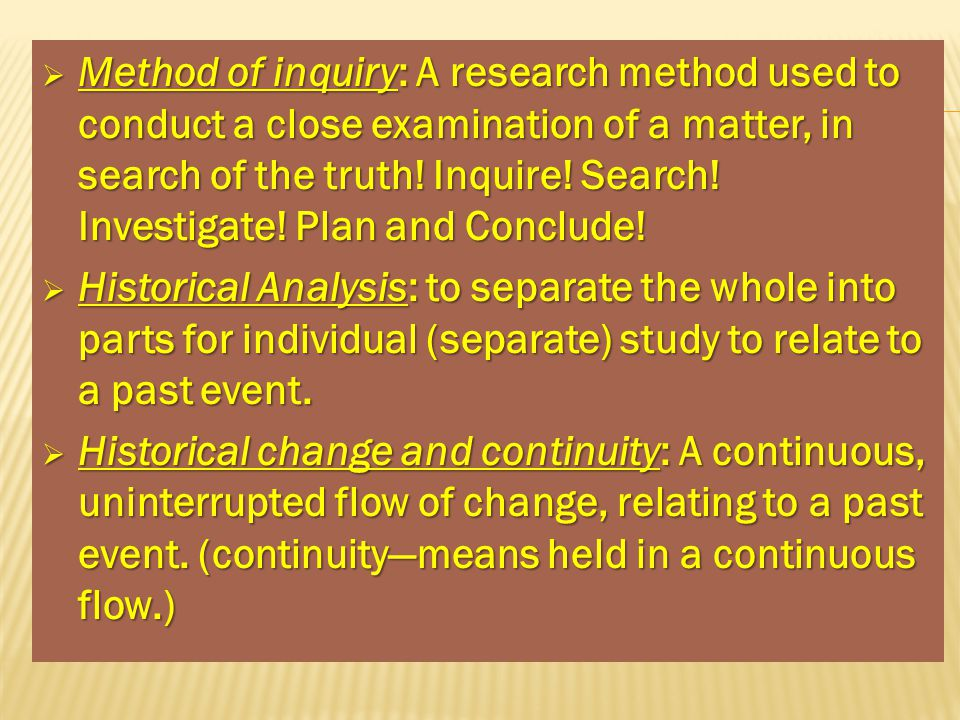 Method of inquiry: A research method used to conduct a close examination of a matter, in search of the truth! Inquire! Search! Investigate! Plan and Conclude!