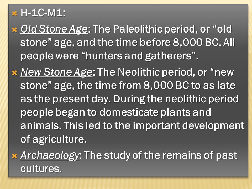 H-1C-M1: Old Stone Age: The Paleolithic period, or old stone age, and the time before 8,000 BC. All people were hunters and gatherers .