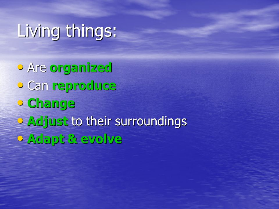 Living things: Are organized Can reproduce Change