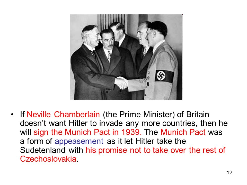 If Neville Chamberlain (the Prime Minister) of Britain doesn't want Hitler to invade any more countries, then he will sign the Munich Pact in 1939.