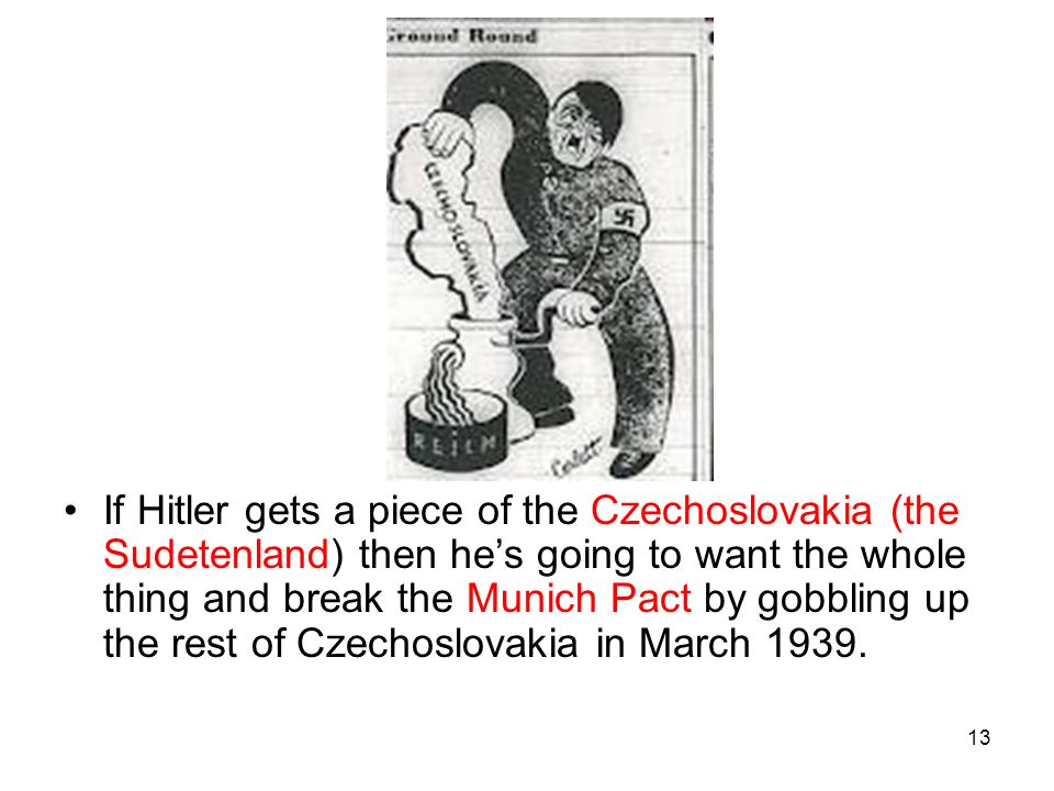If Hitler gets a piece of the Czechoslovakia (the Sudetenland) then he's going to want the whole thing and break the Munich Pact by gobbling up the rest of Czechoslovakia in March 1939.