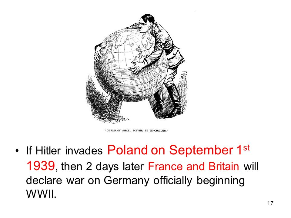 If Hitler invades Poland on September 1st 1939, then 2 days later France and Britain will declare war on Germany officially beginning WWII.