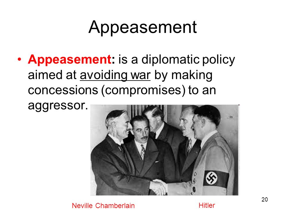 Appeasement Appeasement: is a diplomatic policy aimed at avoiding war by making concessions (compromises) to an aggressor.